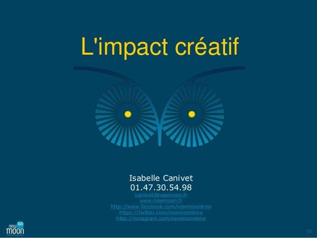 11 L'impact créatif Isabelle Canivet 01.47.30.54.98 icanivet@newmoon.fr www.newmoon.fr http://www.facebook.com/newmooninno...