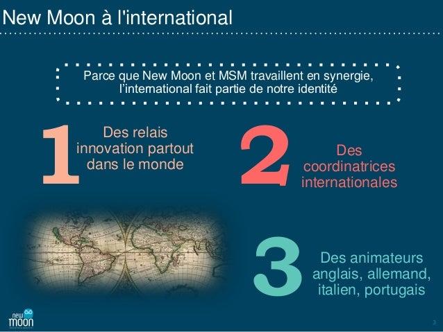 3 New Moon à l'international Parce que New Moon et MSM travaillent en synergie, l'international fait partie de notre ident...