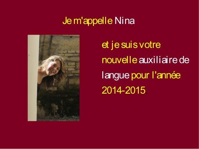 Je m'appelle Nina  et je suis votre  nouvelle auxiliaire de  langue pour l'année  2014-2015.