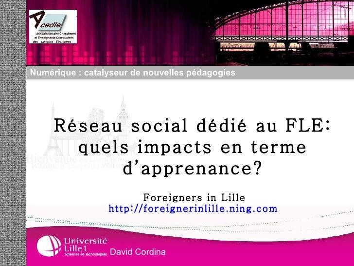 Foreigners in Lille http://foreignerinlille.ning.com   Réseau social dédié au FLE: quels impacts en terme d'apprenance? Nu...
