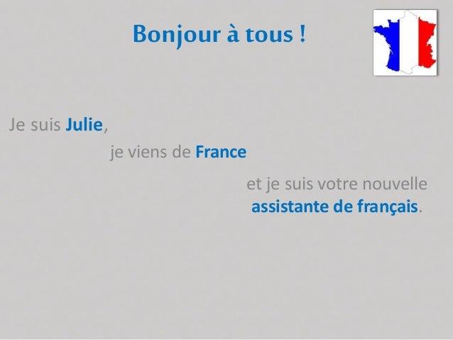 Bonjour à tous ! Je suis Julie, je viens de France et je suis votre nouvelle assistante de français.