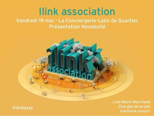 Ilink association Vendredi 19 mai - La Conciergerie-Labo de Quartier Présentation Novabuild Lise-Marie Marchand Chargée de...