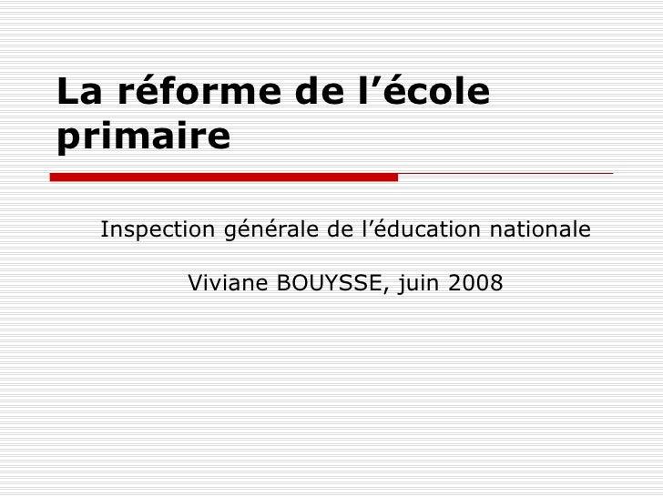 La réforme de l'école primaire  Inspection générale de l'éducation nationale Viviane BOUYSSE, juin 2008