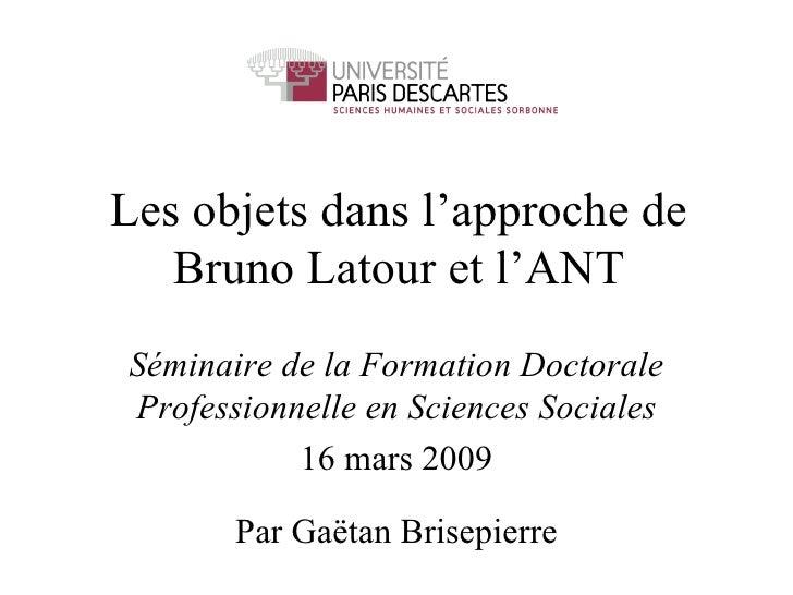 Les objets dans l'approche de Bruno Latour et l'ANT Séminaire de la Formation Doctorale Professionnelle en Sciences Social...