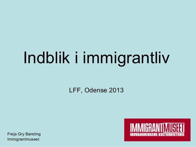Indblik i immigrantliv                     LFF, Odense 2013Freja Gry BørstingImmigrantmuseet