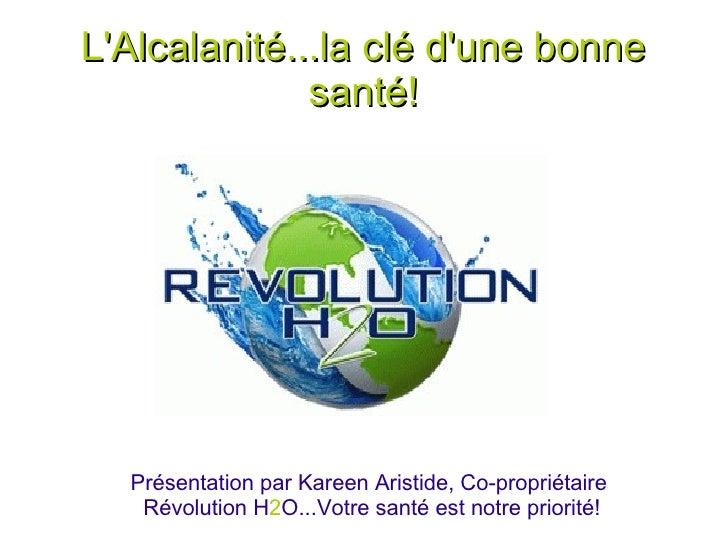LAlcalanité...la clé dune bonne              santé!  Présentation par Kareen Aristide, Co-propriétaire   Révolution H2O......