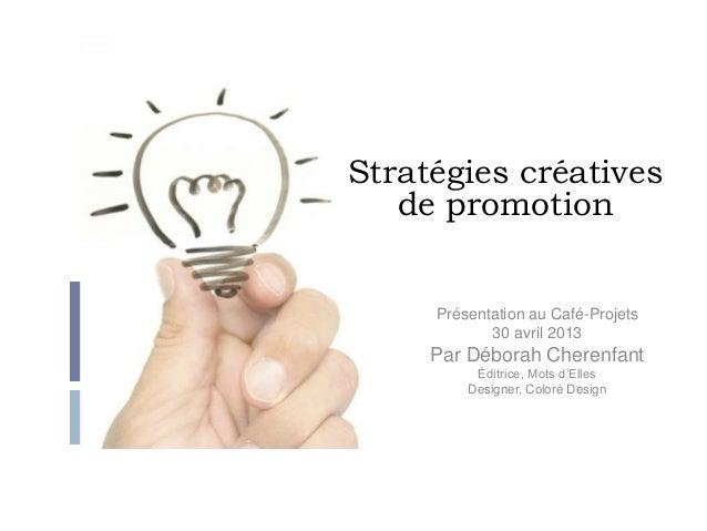 Stratégies créativesde promotionPrésentation au Café-Projets30 avril 2013Par Déborah CherenfantÉditrice, Mots d'EllesDesig...