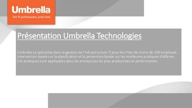 Présentation Umbrella Technologies Umbrella se spécialise dans la gestion de l'infrastructure TI pour les Pme de moins de ...