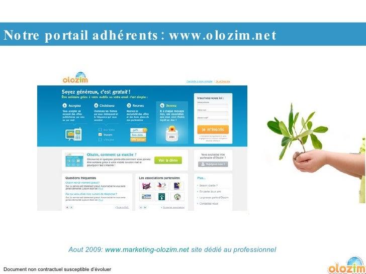 Document non contractuel susceptible d'évoluer Notre portail adhérents: www.olozim.net Aout 2009:  www.marketing-olozim.ne...