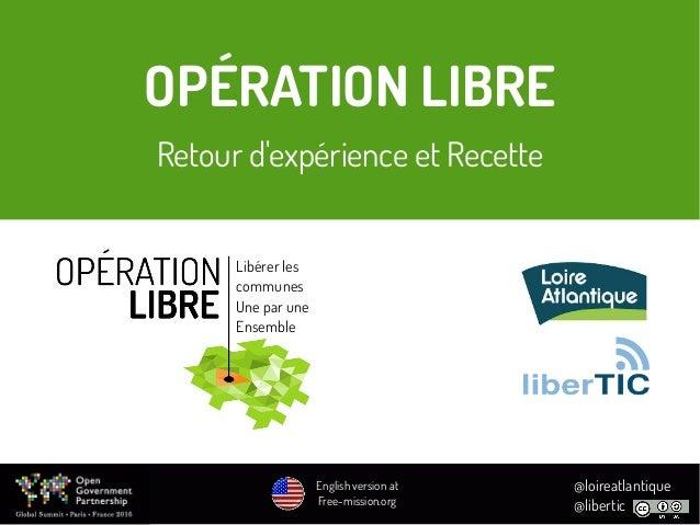 OPÉRATION LIBRE Retour d'expérience et Recette Libérer les communes Une par une Ensemble @loireatlantique @libertic Englis...