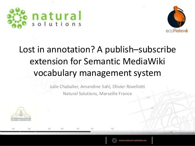 Lost in annotation? A publish–subscribe extension for Semantic MediaWiki vocabulary management system Julie Chabalier, Ama...