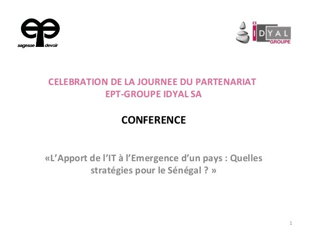 CELEBRATION DE LA JOURNEE DU PARTENARIAT EPT-GROUPE IDYAL SA CONFERENCE «L'Apport de l'IT à l'Emergence d'un pays : Quelle...