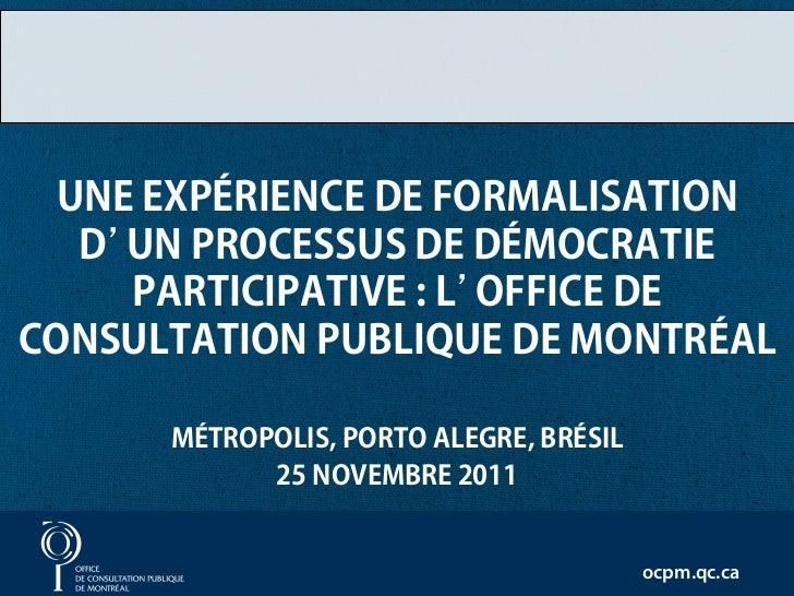 UNE EXPÉRIENCE DE FORMALISATION  D'UN PROCESSUS DE DÉMOCRATIE    PARTICIPATIVE : L'OFFICE DECONSULTATION PUBLIQUE DE MONTR...