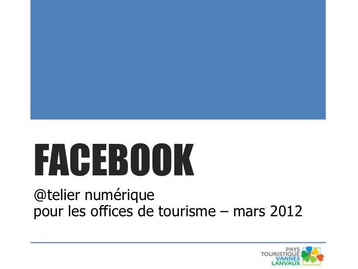 FACEBOOK@telier numériquepour les offices de tourisme – mars 2012