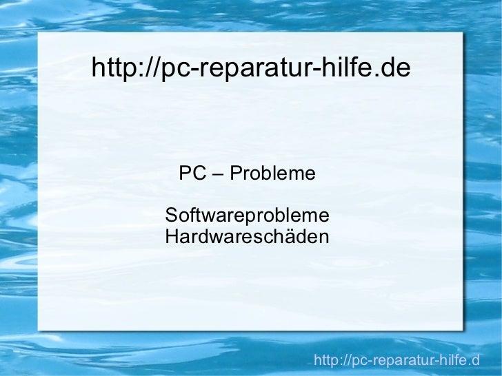 http://pc-reparatur-hilfe.de PC – Probleme Softwareprobleme Hardwareschäden http://pc-reparatur-hilfe.de/