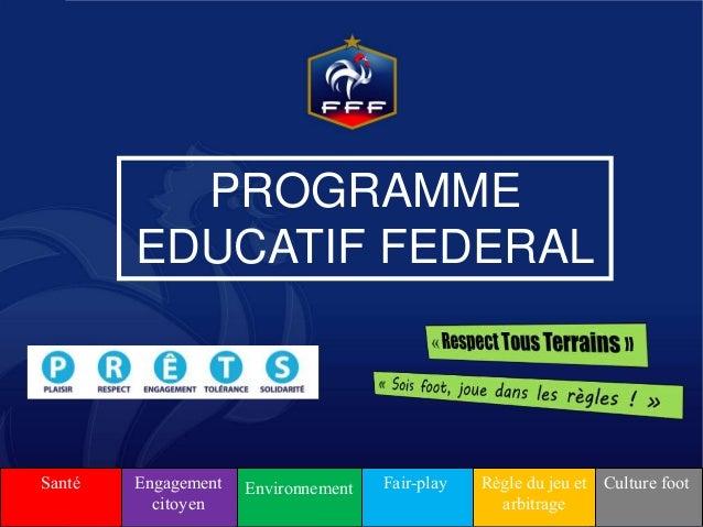 PROGRAMME EDUCATIF FEDERAL Culture footRègle du jeu et arbitrage Fair-playEnvironnementEngagement citoyen Santé