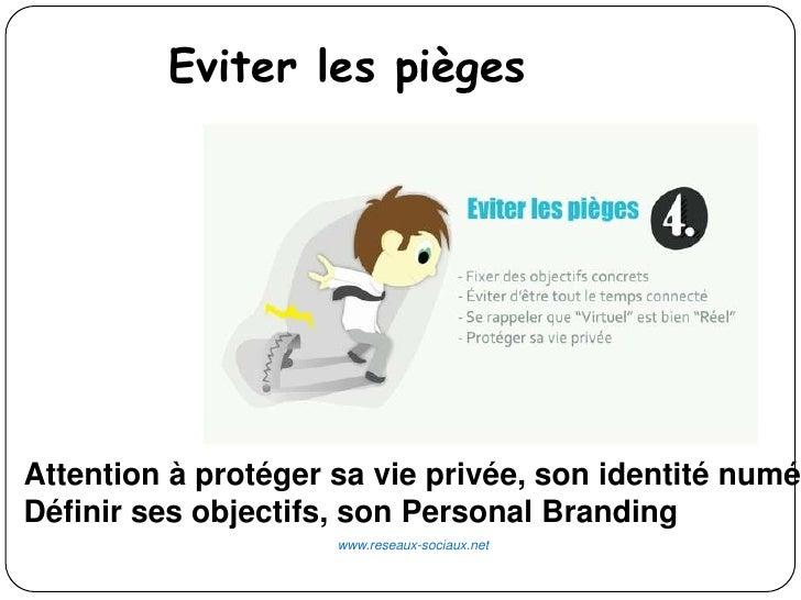Eviter les piègesAttention à protéger sa vie privée, son identité numéDéfinir ses objectifs, son Personal Branding        ...