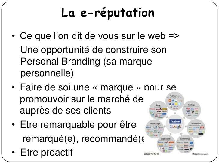 La e-réputation• Ce que l'on dit de vous sur le web =>  Une opportunité de construire son  Personal Branding (sa marque  p...
