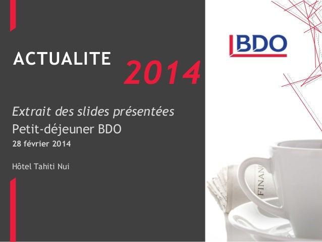 ACTUALITE Extrait des slides présentées Petit-déjeuner BDO 28 février 2014 Hôtel Tahiti Nui 2014