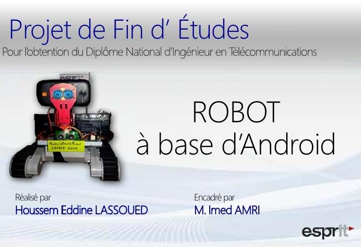 Projet de Fin d' Études                        ROBOT                    à base d'AndroidRéalisé par               Encadré ...