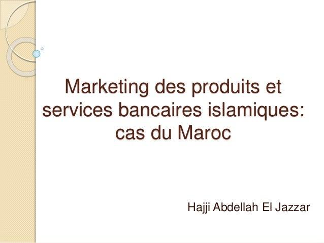 Marketing des produits et services bancaires islamiques: cas du Maroc Hajji Abdellah El Jazzar