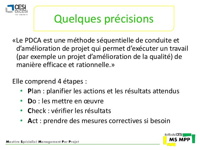 Quelques précisions  «Le PDCA est une méthode séquentielle de conduite et  d'amélioration de projet qui permet d'exécuter ...