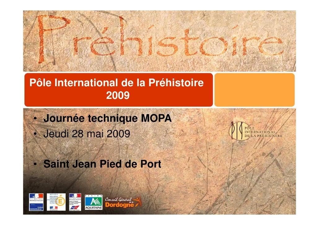 Pôle International de la Préhistoire                 2009  • Journée technique MOPA • Jeudi 28 mai 2009  • Saint Jean Pied...