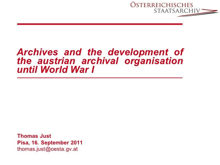 Archives and the development of the austrian archival organisation until World War I Thomas Just Pisa, 16. September 2011 ...