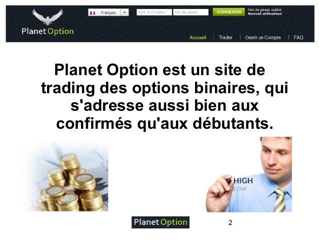 Planet Option est un site de trading des options binaires, qui s'adresse aussi bien aux confirmés qu'aux débutants.  2
