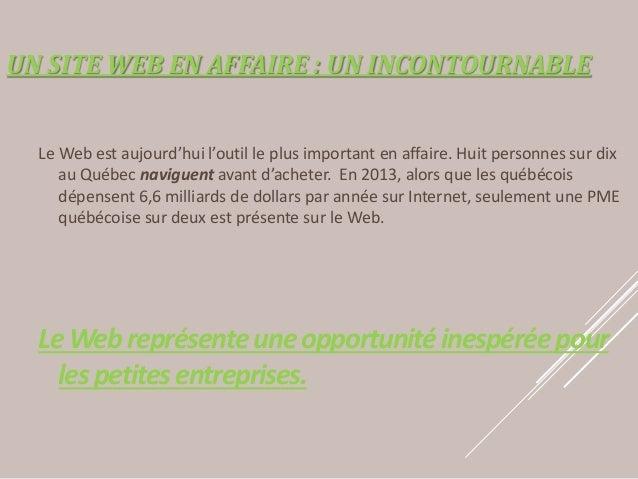 UN SITE WEB EN AFFAIRE : UN INCONTOURNABLE Le Web est aujourd'hui l'outil le plus important en affaire. Huit personnes sur...