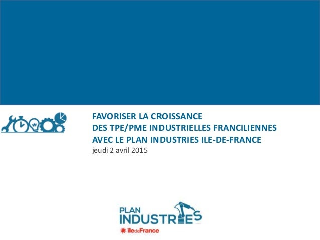 FAVORISER LA CROISSANCE DES TPE/PME INDUSTRIELLES FRANCILIENNES AVEC LE PLAN INDUSTRIES ILE-DE-FRANCE jeudi 2 avril 2015
