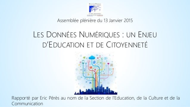 Assemblée plénière du 13 Janvier 2015 LES DONNÉES NUMÉRIQUES : UN ENJEU D'EDUCATION ET DE CITOYENNETÉ Rapporté par Eric Pé...