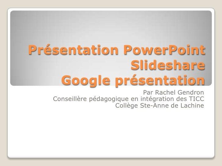 Présentation PowerPoint  SlideshareGoogle présentation<br />Par Rachel Gendron<br />Conseillère pédagogique en intégration...