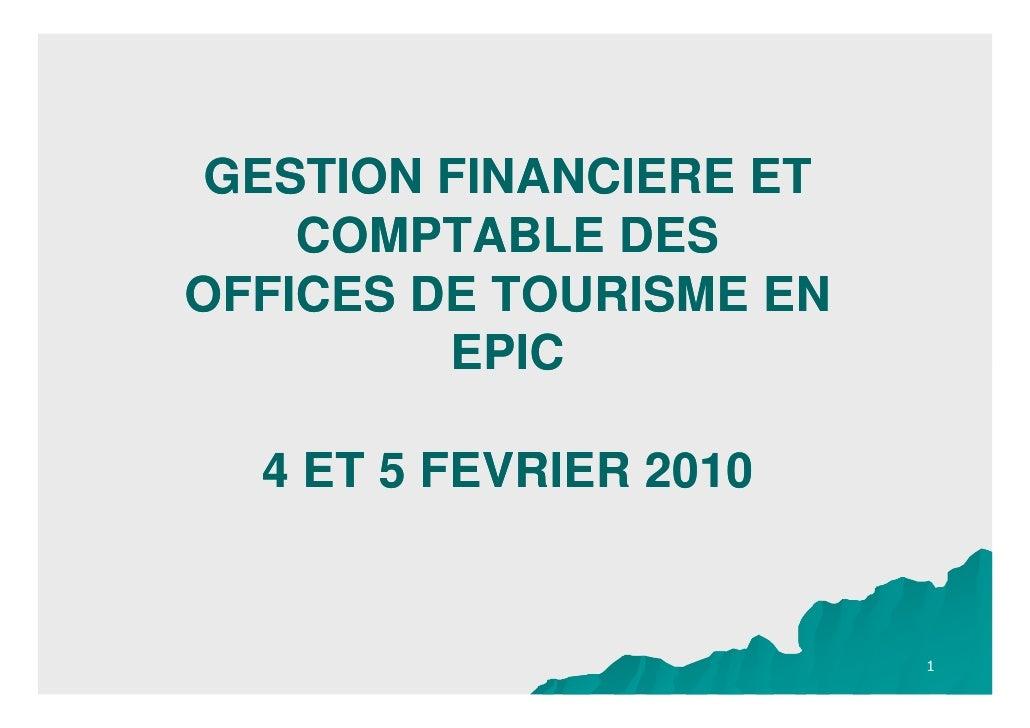 GESTION FINANCIERE ET     COMPTABLE DES OFFICES DE TOURISME EN          EPIC    4 ET 5 FEVRIER 2010                       ...