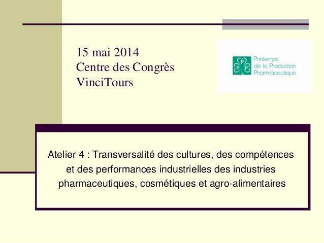 15 mai 2014 Centre des Congrès VinciTours Atelier 4 : Transversalité des cultures, des compétences et des performances ind...