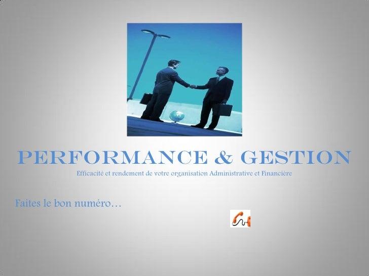 PERFORMANCE & Gestion             Efficacité et rendement de votre organisation Administrative et Financière    Faites le ...