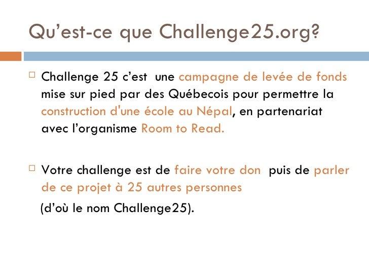 Qu'est-ce que Challenge25.org ? <ul><li>Challenge 25 c 'est   une  campagne de levée de fonds  mise sur pied par des Qu éb...
