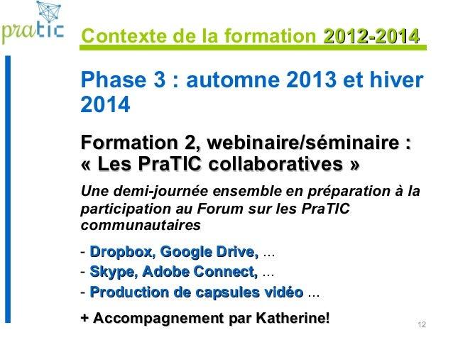 12 Phase 3 : automne 2013 et hiver 2014 Formation 2, webinaire/séminaire :Formation 2, webinaire/séminaire : « Les PraTIC ...