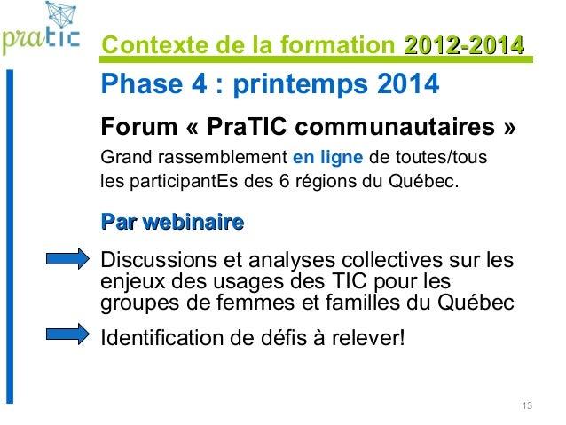13 Phase 4 : printemps 2014 Forum « PraTIC communautaires » Grand rassemblement en ligne de toutes/tous les participantEs ...