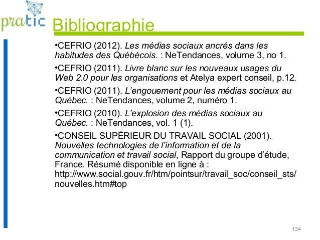134 Bibliographie •CEFRIO (2012). Les médias sociaux ancrés dans les habitudes des Québécois. : NeTendances, volume 3, no ...