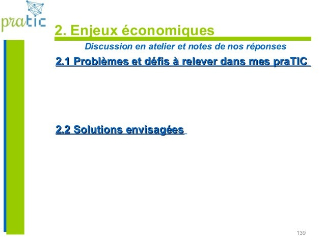 139 2. Enjeux économiques Discussion en atelier et notes de nos réponses 2.1 Problèmes et défis à relever dans mes praTIC2...