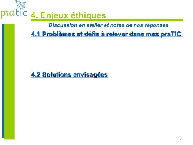 143 4. Enjeux éthiques Discussion en atelier et notes de nos réponses 4.1 Problèmes et défis à relever dans mes praTIC4.1 ...