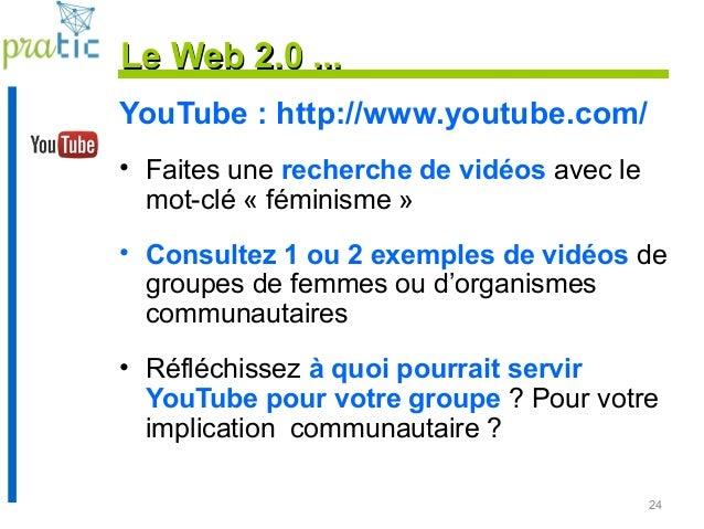 24 Le Web 2.0 ...Le Web 2.0 ... YouTube : http://www.youtube.com/ • Faites une recherche de vidéos avec le mot-clé « fémin...