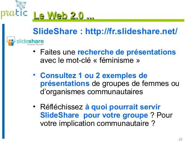 25 Le Web 2.0 ...Le Web 2.0 ... SlideShare : http://fr.slideshare.net/ • Faites une recherche de présentations avec le mot...