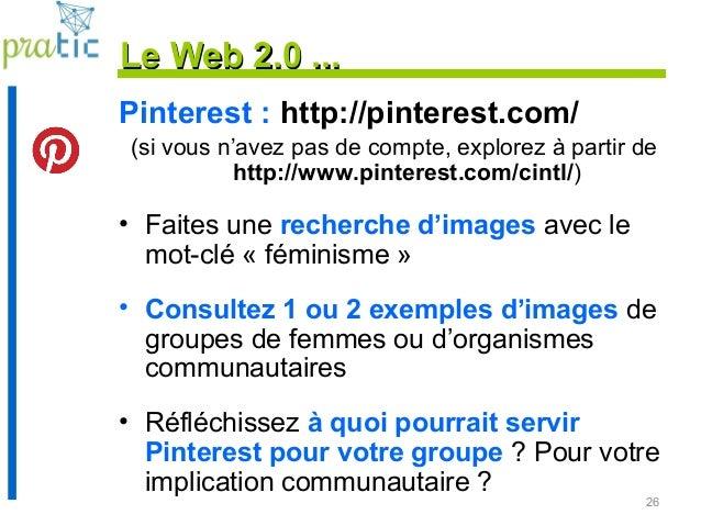 26 Le Web 2.0 ...Le Web 2.0 ... Pinterest : http://pinterest.com/ (si vous n'avez pas de compte, explorez à partir de http...