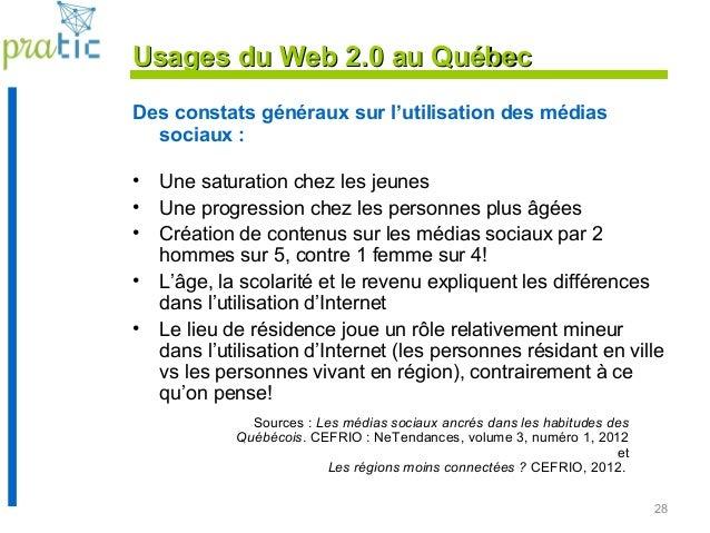 28 Usages du Web 2.0 au QuébecUsages du Web 2.0 au Québec Des constats généraux sur l'utilisation des médias sociaux : • U...