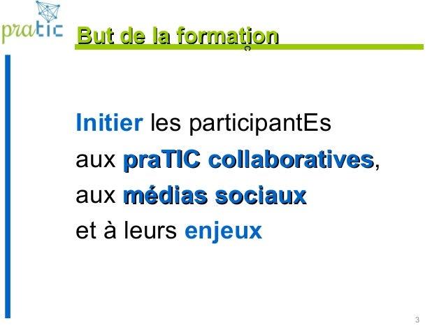 3 But de la formationBut de la formation Initier les participantEs aux praTIC collaborativespraTIC collaboratives, aux méd...