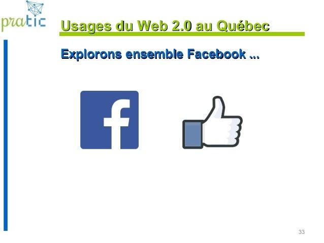33 Explorons ensemble Facebook ...Explorons ensemble Facebook ... Usages du Web 2.0 au QuébecUsages du Web 2.0 au Québec
