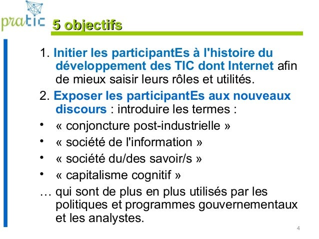 4 5 objectifs5 objectifs 1. Initier les participantEs à l'histoire du développement des TIC dont Internet afin de mieux sa...