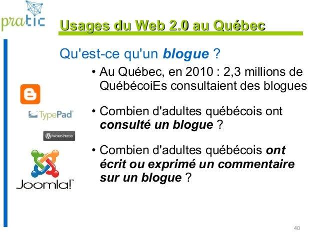 40 Qu'est-ce qu'un blogue ? • Au Québec, en 2010 : 2,3 millions de QuébécoiEs consultaient des blogues • Combien d'adultes...